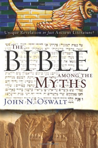 John N. Oswalt The Bible Among The Myths Unique Revelation Or Just Ancient Literature?