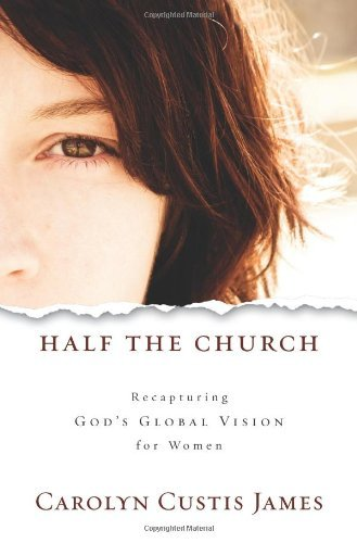 Carolyn Custis James Half The Church Recapturing God's Global Vision For Women