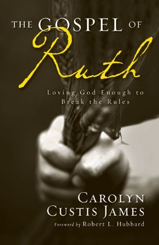 Carolyn Custis James Gospel Of Ruth The Loving God Enough To Break The Rules