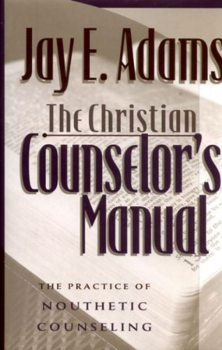 Jay E. Adams The Christian Counselor's Manual The Practice Of Nouthetic Counseling
