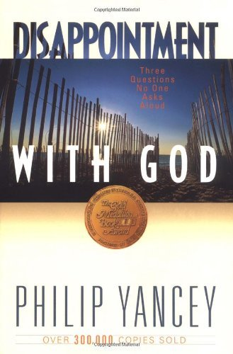 Philip Yancey Disappointment With God Three Questions No One Asks Aloud