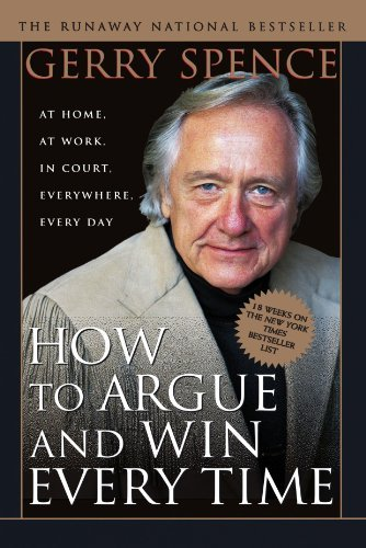 Gerry Spence How To Argue And Win Every Time At Home At Work In Court Everywhere Every Day