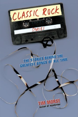 Tim Morse Classic Rock Stories The Stories Behind The Greatest Songs Of All Time