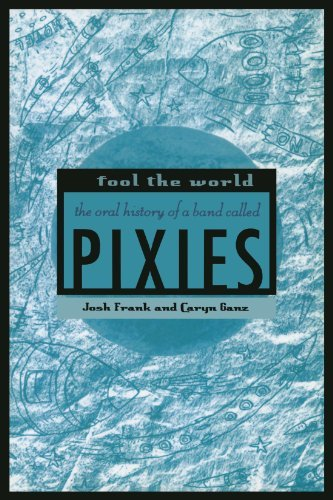 Josh Frank Fool The World The Oral History Of A Band Called Pixies