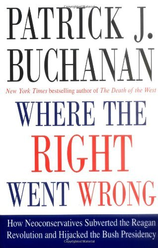 Patrick J. Buchanan Where The Right Went Wrong How Neoconservatives Subverted The Reagan Revolution & Hijacked The Bush Presidency