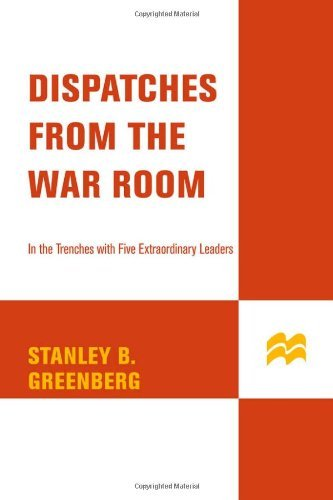 Stanley B. Greenberg Dispatches From The War Room In The Trenches With Five Extraordinary Leaders