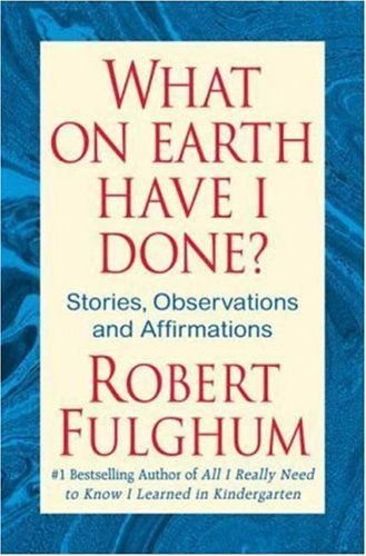 Robert Fulghum What On Earth Have I Done?
