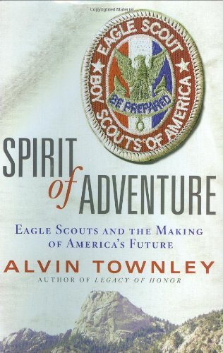 Alvin Townley Spirit Of Adventure Eagle Scouts And The Making Of America's Future