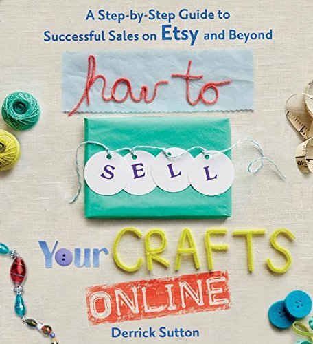 Derrick Sutton How To Sell Your Crafts Online A Step By Step Guide To Successful Sales On Etsy