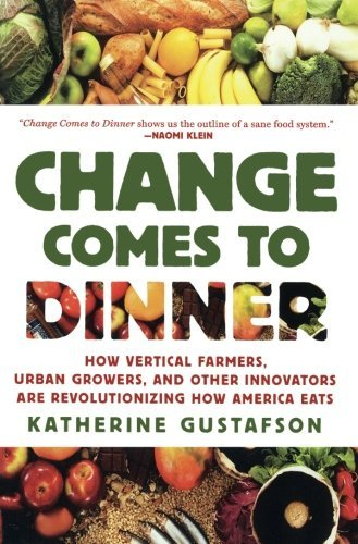 Katherine Gustafson Change Comes To Dinner How Vertical Farmers Urban Growers And Other In
