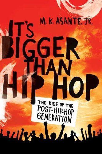 M. K. Asante It's Bigger Than Hip Hop The Rise Of The Post Hip Hop Generation