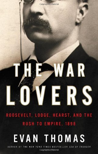 Evan Thomas War Lovers The Roosevelt Lodge Hearst And The Rush To Empire