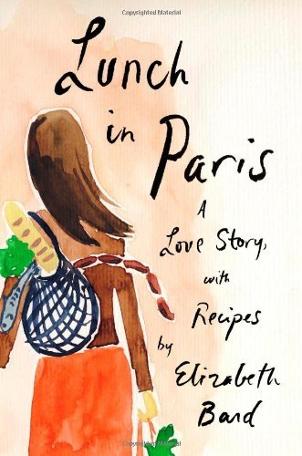 Elizabeth Bard Lunch In Paris A Love Story With Recipes