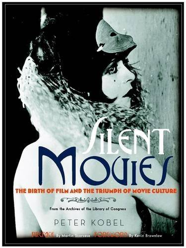 Peter Kobel Silent Movies The Birth Of Film And The Triumph Of Movie Cultur