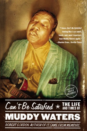Robert Gordon Can't Be Satisfied The Life And Times Of Muddy Waters