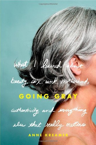 Anne Kreamer Going Gray What I Learned About Beauty Sex Work Motherhood Authenticity & Everything Else That Really Matters