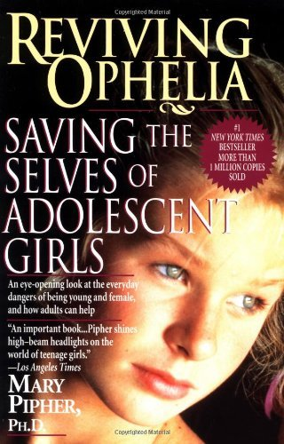 Mary Pipher Reviving Ophelia Saving The Selves Of Adolescent Girls