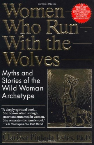 Clarissa Pinkola Estes Women Who Run With The Wolves Myths And Stories Of The Wild Woman Archetype