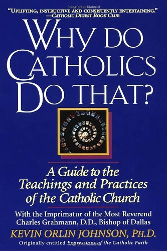 Kevin Orlin Johnson Why Do Catholics Do That? A Guide To The Teachings And Practices Of The Cat