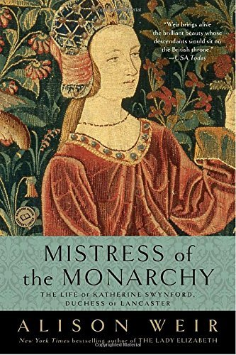 Alison Weir Mistress Of The Monarchy The Life Of Katherine Swynford Duchess Of Lancas