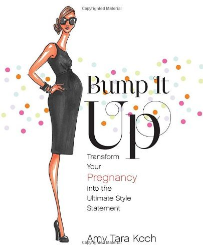 Amy Tara Koch Bump It Up Transform Your Pregnancy Into The Ultimate Style