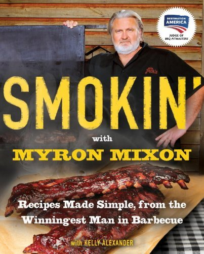 Myron Mixon Smokin' With Myron Mixon Recipes Made Simple From The Winningest Man In B