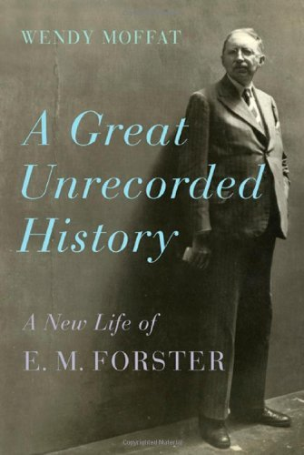 Wendy Moffat A Great Unrecorded History A New Life Of E. M. Forster