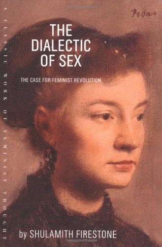 Shulamith Firestone The Dialectic Of Sex The Case For Feminist Revolution