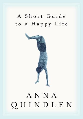 Anna Quindlen A Short Guide To A Happy Life