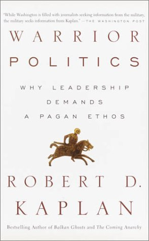 Robert D. Kaplan Warrior Politics Why Leadership Requires A Pagan Ethos
