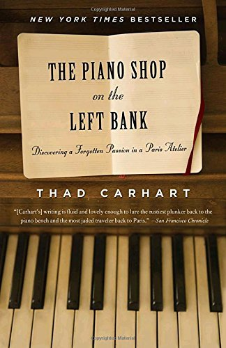 Thad Carhart The Piano Shop On The Left Bank Discovering A Forgotten Passion In A Paris Atelie