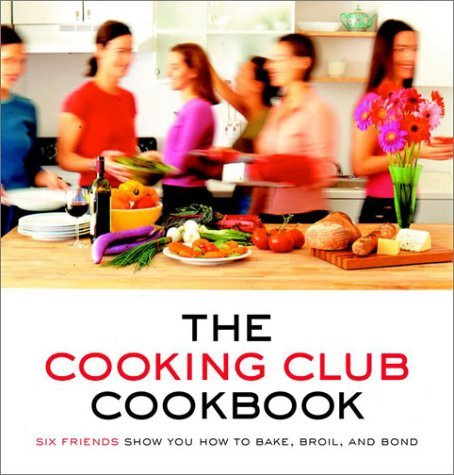 Cooking Club The Cooking Club Cookbook Six Friends Show You How To Bake Broil And Bond