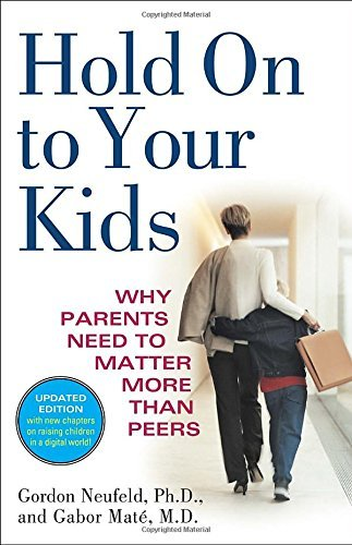 Gordon Neufeld Hold On To Your Kids Why Parents Need To Matter More Than Peers