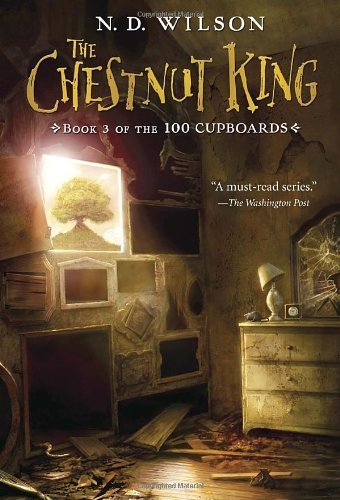 N. D. Wilson The Chestnut King (100 Cupboards Book 3)