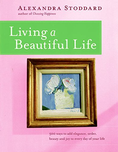 Alexandra Stoddard Living A Beautiful Life 500 Ways To Add Elegance Order Beauty And Joy T