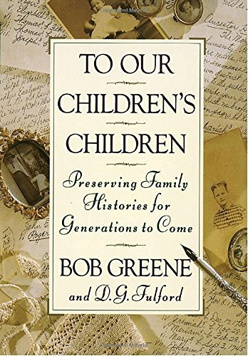 Bob Greene To Our Children's Children Preserving Family Histories For Generations To Co