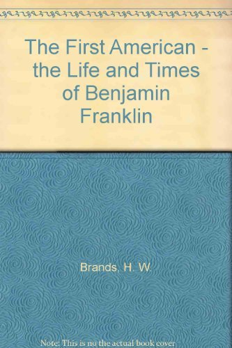 H. W. Brands The First American The Life And Times Of Benjamin Franklin