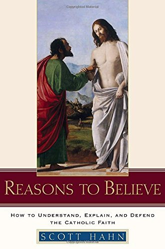 Scott Hahn Reasons To Believe How To Understand Explain And Defend The Cathol