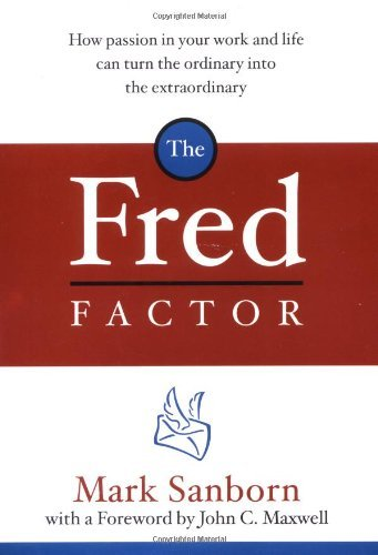 Mark Sanborn The Fred Factor How Passion In Your Work And Life Can Turn The Or