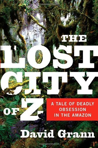 Grann David Lost City Of Z The A Tale Of Deadly Obsession In The Amazon