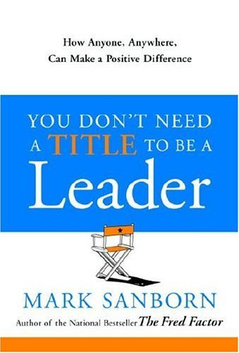 Mark Sanborn You Don't Need A Title To Be A Leader How Anyone Anywhere Can Make A Positive Differe