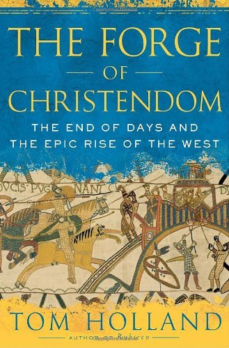 Tom Holland Forge Of Christendom The The End Of Days And The Epic Rise Of The West