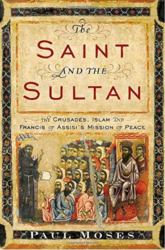 Paul Moses The Saint And The Sultan The Crusades Islam And Francis Of Assisi's Miss