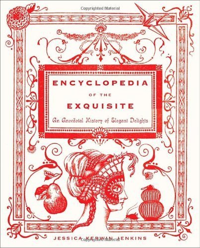 Jessica Kerwin Jenkins Encyclopedia Of The Exquisite An Anecdotal History Of Elegant Delights