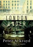 Peter Ackroyd London Under The Secret History Beneath The Streets