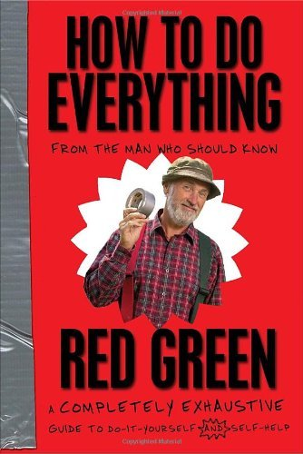Red Green How To Do Everything From The Man Who Should Know A Completely Exhaus