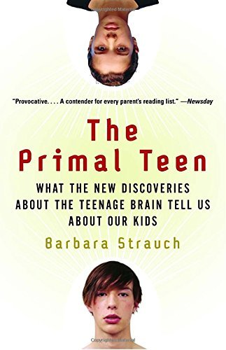 Barbara Strauch The Primal Teen What The New Discoveries About The Teenage Brain