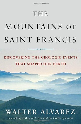 Walter Alvarez The Mountains Of St. Francis Discovering The Geologic Events That Shaped Our E