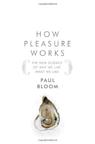 Paul Bloom How Pleasure Works The New Science Of Why We Like What We Like