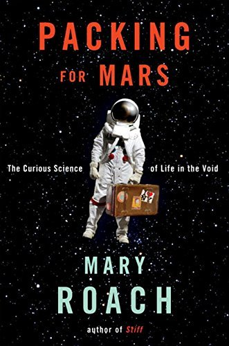 Mary Roach Packing For Mars The Curious Science Of Life In The Void